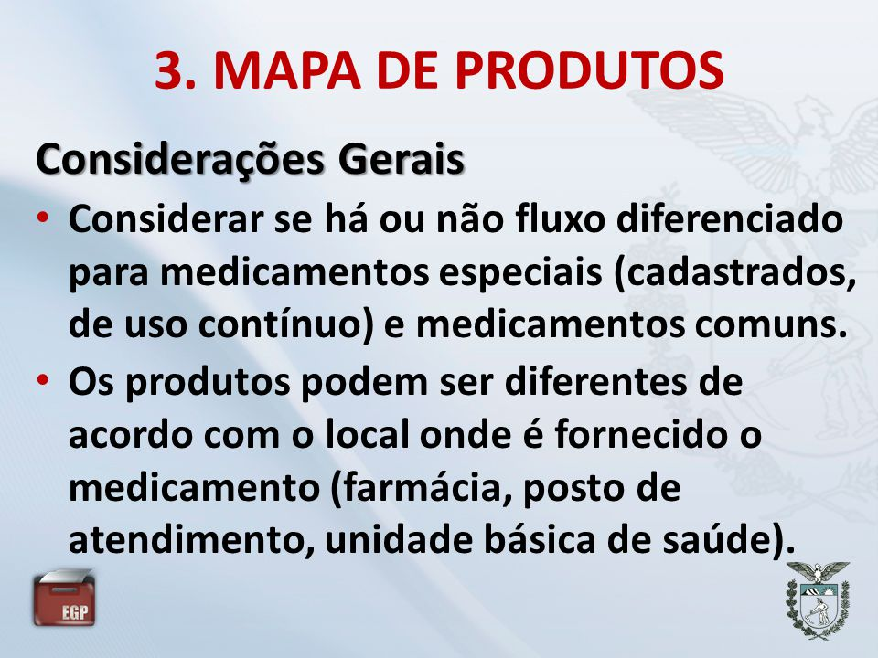 3. MAPA DE PRODUTOS Considerações Gerais • Considerar se há ou não fluxo diferenciado para medicamentos especiais (cadastrados, de uso contínuo) e med