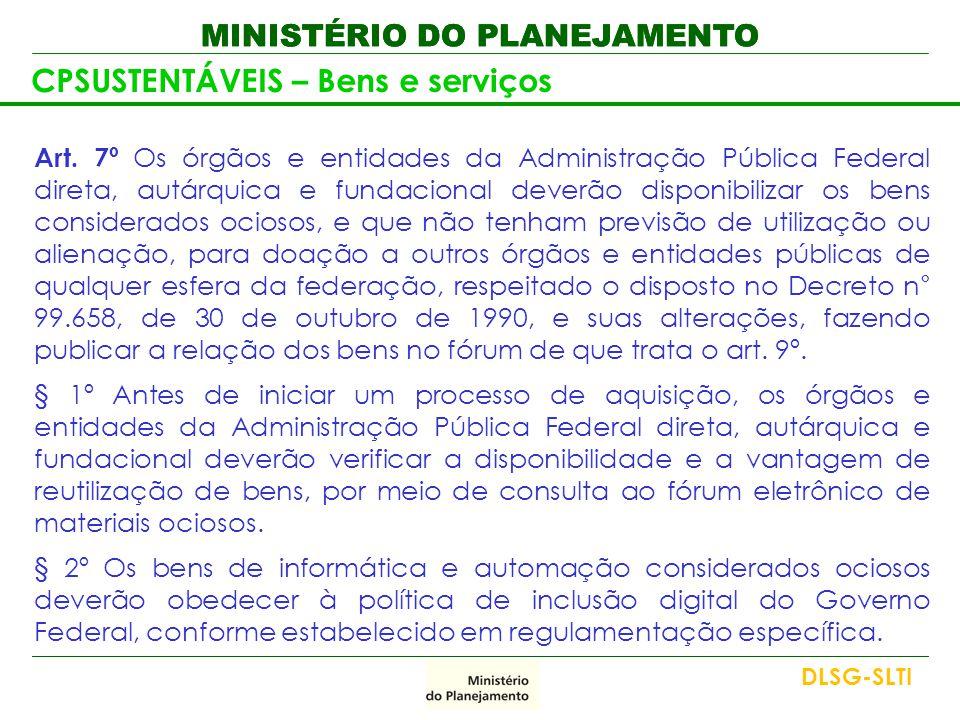 MINISTÉRIO DO PLANEJAMENTO CPSUSTENTÁVEIS – Bens e serviços Art. 7º Os órgãos e entidades da Administração Pública Federal direta, autárquica e fundac
