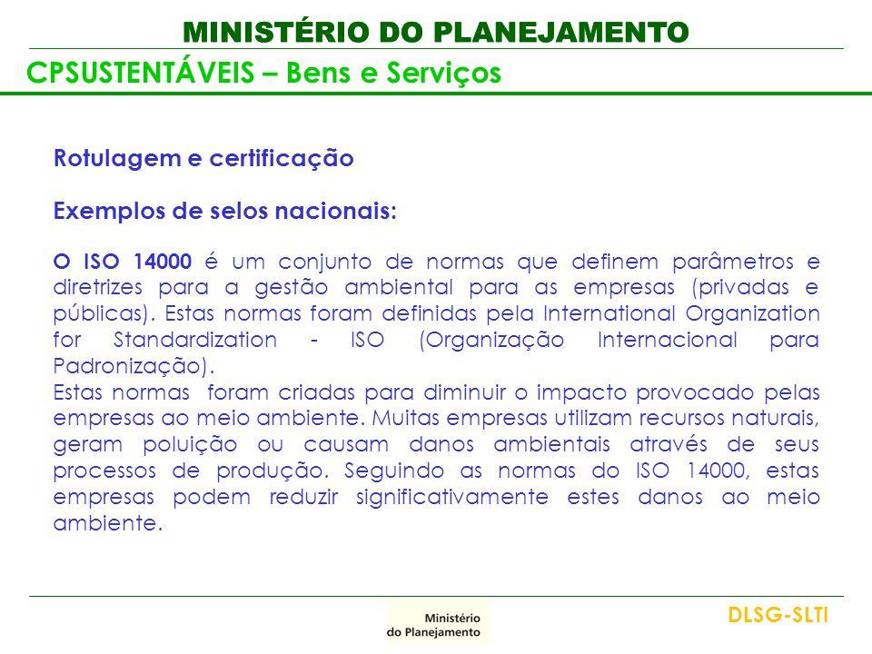 MINISTÉRIO DO PLANEJAMENTO Rotulagem e certificação Exemplos de selos nacionais: O ISO 14000 é um conjunto de normas que definem parâmetros e diretriz