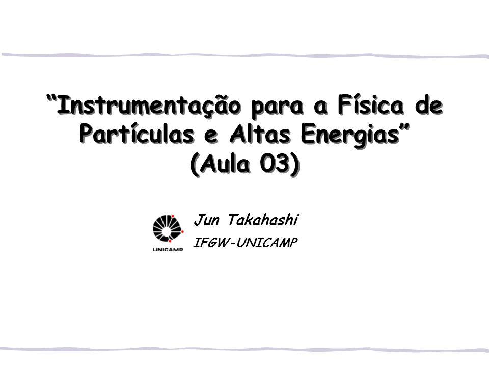 Instrumentação para a Física de Partículas e Altas Energias (Aula 03) Jun Takahashi IFGW-UNICAMP