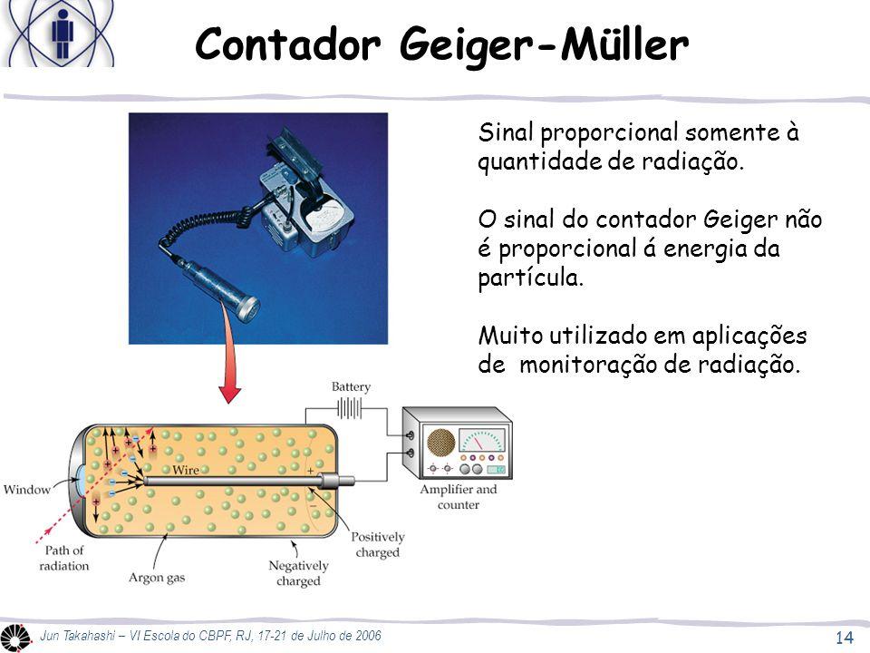14 Jun Takahashi – VI Escola do CBPF, RJ, 17-21 de Julho de 2006 Contador Geiger-Müller Sinal proporcional somente à quantidade de radiação.