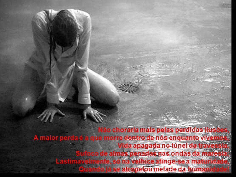 Não choraria mais pelas perdidas ilusões, A maior perda é a que morre dentro de nós enquanto vivemos, Vida apagada no túnel da travessia, Sufoco de almas penadas nas ondas da maresia; Lastimavelmente, só na velhice atinge-se a maturidade, Quando já se atropelou metade da humanidade!