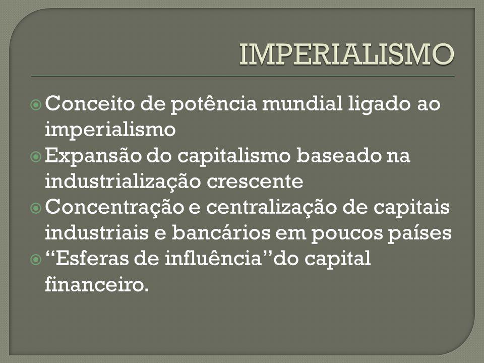  Conceito de potência mundial ligado ao imperialismo  Expansão do capitalismo baseado na industrialização crescente  Concentração e centralização de capitais industriais e bancários em poucos países  Esferas de influência do capital financeiro.