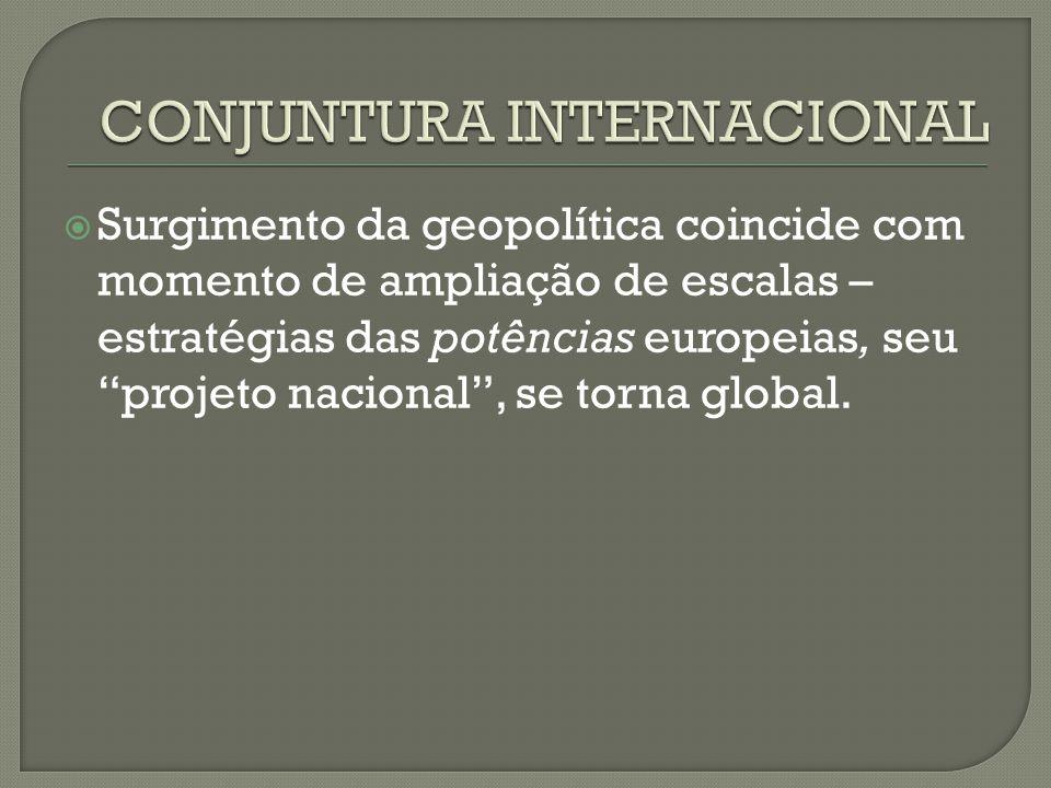  Surgimento da geopolítica coincide com momento de ampliação de escalas – estratégias das potências europeias, seu projeto nacional , se torna global.