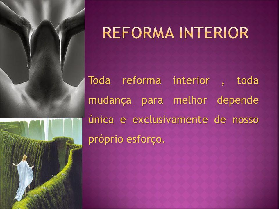 Toda reforma interior, toda mudança para melhor depende única e exclusivamente de nosso próprio esforço.