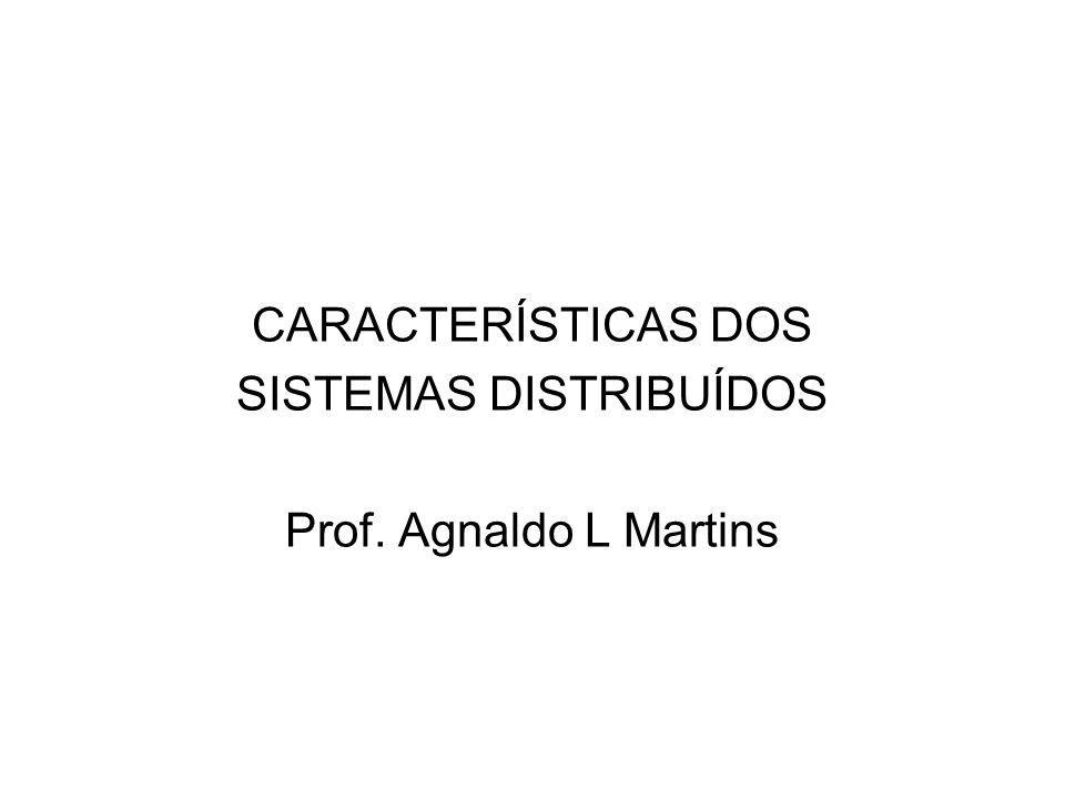 CARACTERÍSTICAS DOS SISTEMAS DISTRIBUÍDOS Prof. Agnaldo L Martins