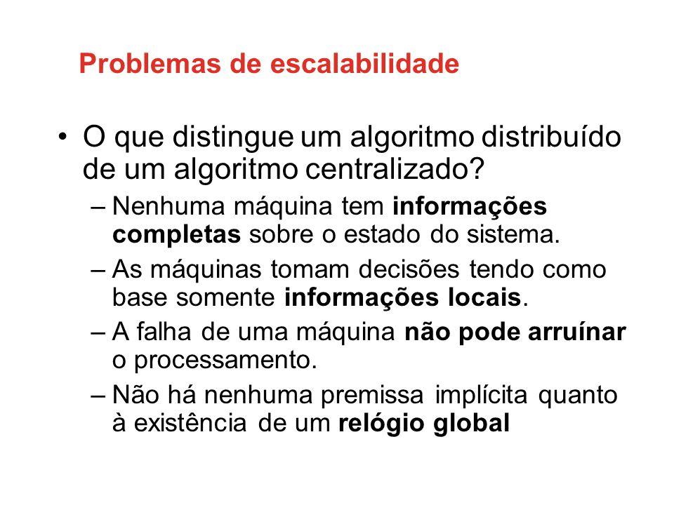 Problemas de escalabilidade •O que distingue um algoritmo distribuído de um algoritmo centralizado? –Nenhuma máquina tem informações completas sobre o
