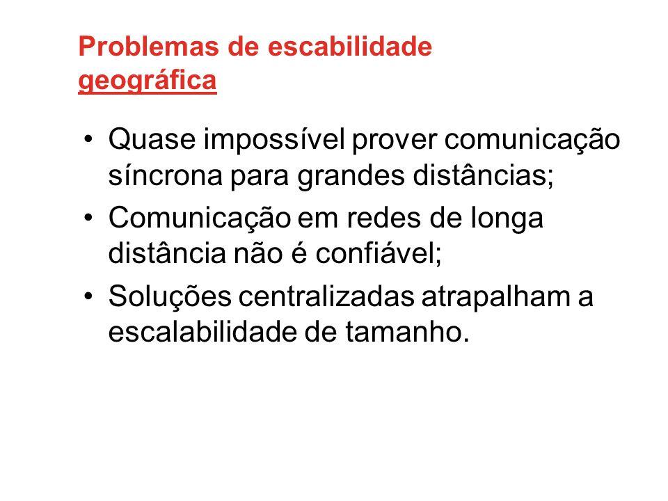 Problemas de escabilidade geográfica •Quase impossível prover comunicação síncrona para grandes distâncias; •Comunicação em redes de longa distância não é confiável; •Soluções centralizadas atrapalham a escalabilidade de tamanho.