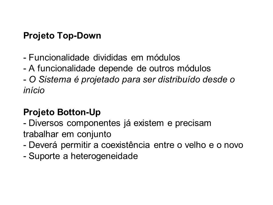 Projeto Top-Down - Funcionalidade divididas em módulos - A funcionalidade depende de outros módulos - O Sistema é projetado para ser distribuído desde o início Projeto Botton-Up - Diversos componentes já existem e precisam trabalhar em conjunto - Deverá permitir a coexistência entre o velho e o novo - Suporte a heterogeneidade