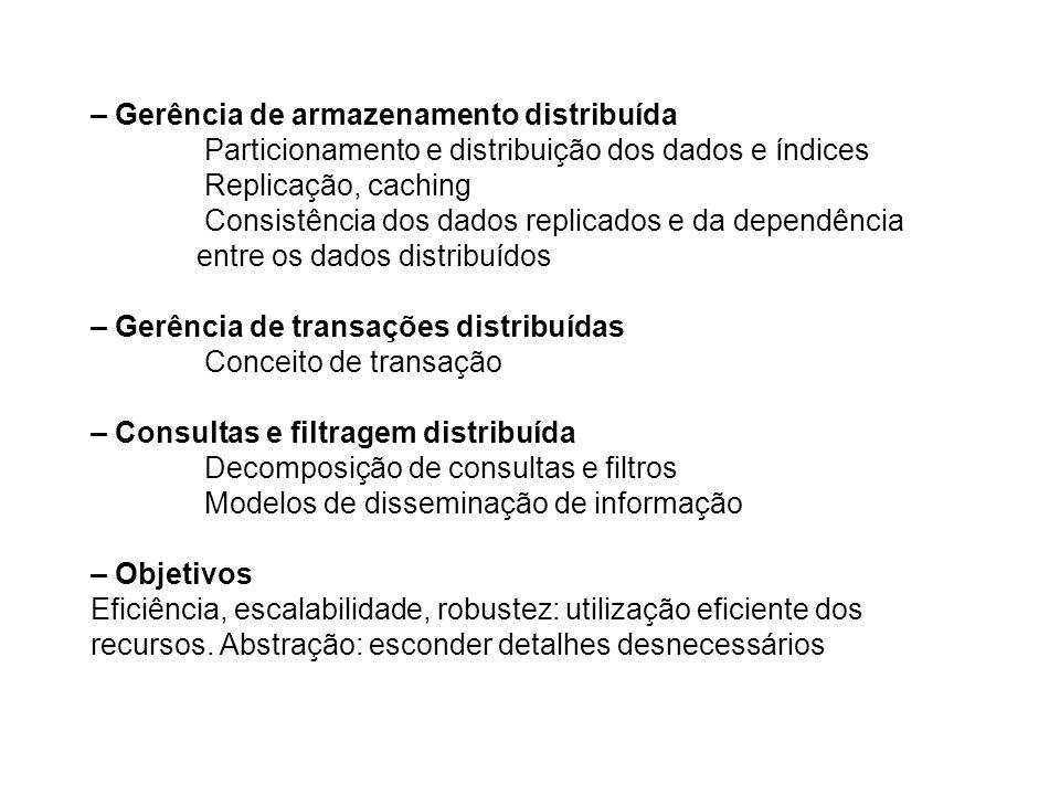 – Gerência de armazenamento distribuída Particionamento e distribuição dos dados e índices Replicação, caching Consistência dos dados replicados e da dependência entre os dados distribuídos – Gerência de transações distribuídas Conceito de transação – Consultas e filtragem distribuída Decomposição de consultas e filtros Modelos de disseminação de informação – Objetivos Eficiência, escalabilidade, robustez: utilização eficiente dos recursos.