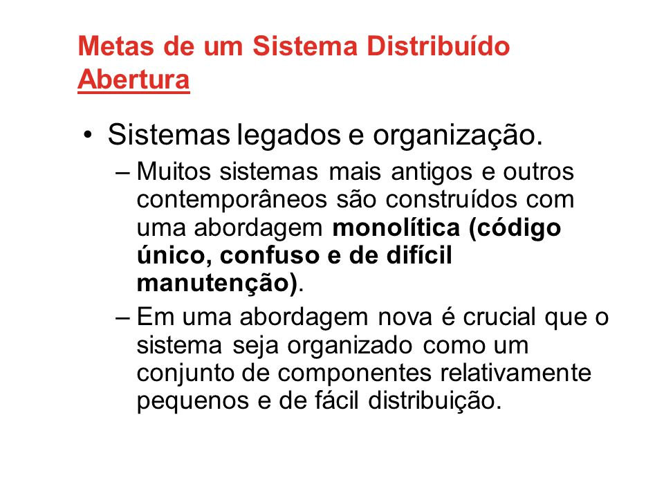 Metas de um Sistema Distribuído Abertura •Sistemas legados e organização. –Muitos sistemas mais antigos e outros contemporâneos são construídos com um