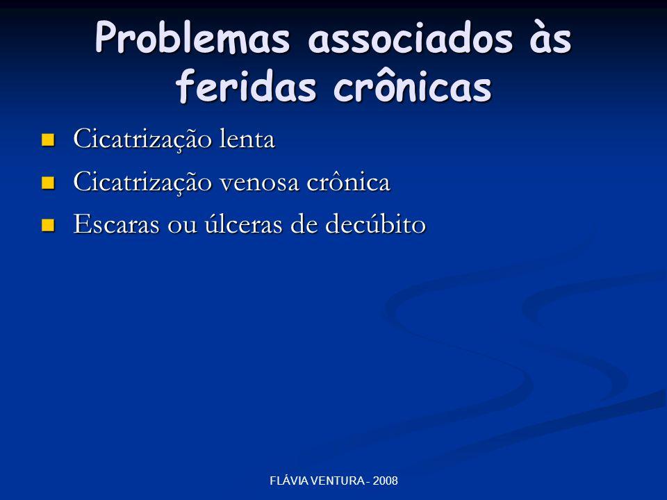 FLÁVIA VENTURA - 2008 Problemas associados às feridas crônicas  Cicatrização lenta  Cicatrização venosa crônica  Escaras ou úlceras de decúbito