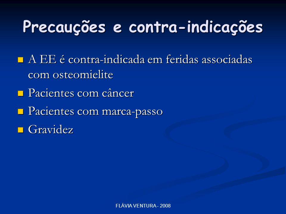 FLÁVIA VENTURA - 2008 Precauções e contra-indicações  A EE é contra-indicada em feridas associadas com osteomielite  Pacientes com câncer  Paciente