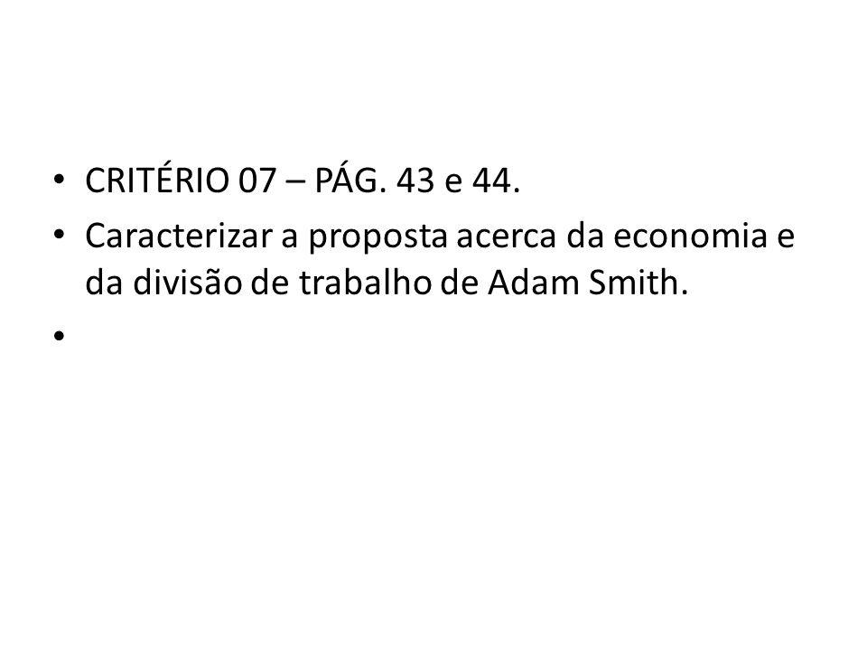 • CRITÉRIO 07 – PÁG. 43 e 44. • Caracterizar a proposta acerca da economia e da divisão de trabalho de Adam Smith. •