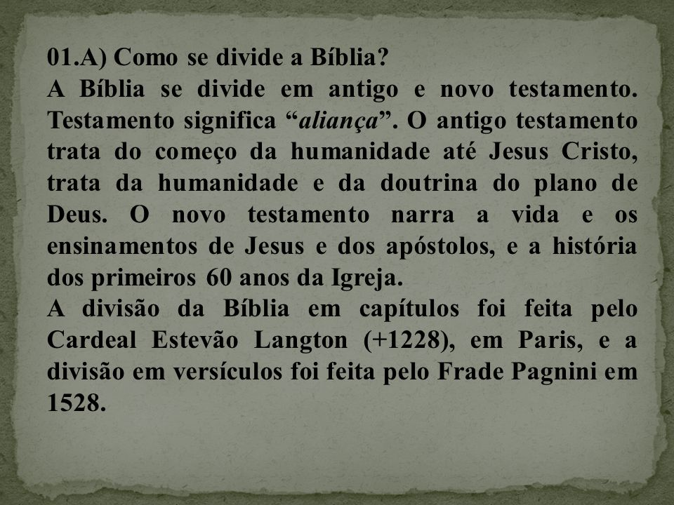 """01.A) Como se divide a Bíblia? A Bíblia se divide em antigo e novo testamento. Testamento significa """"aliança"""". O antigo testamento trata do começo da"""