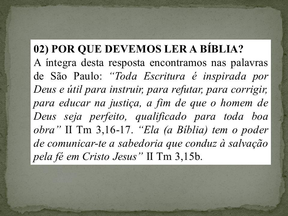 """02) POR QUE DEVEMOS LER A BÍBLIA? A íntegra desta resposta encontramos nas palavras de São Paulo: """"Toda Escritura é inspirada por Deus e útil para ins"""