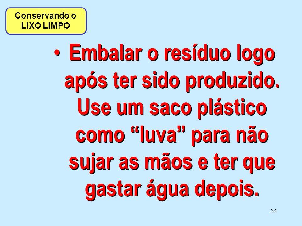 """26 • Embalar o resíduo logo após ter sido produzido. Use um saco plástico como """"luva"""" para não sujar as mãos e ter que gastar água depois. Conservando"""