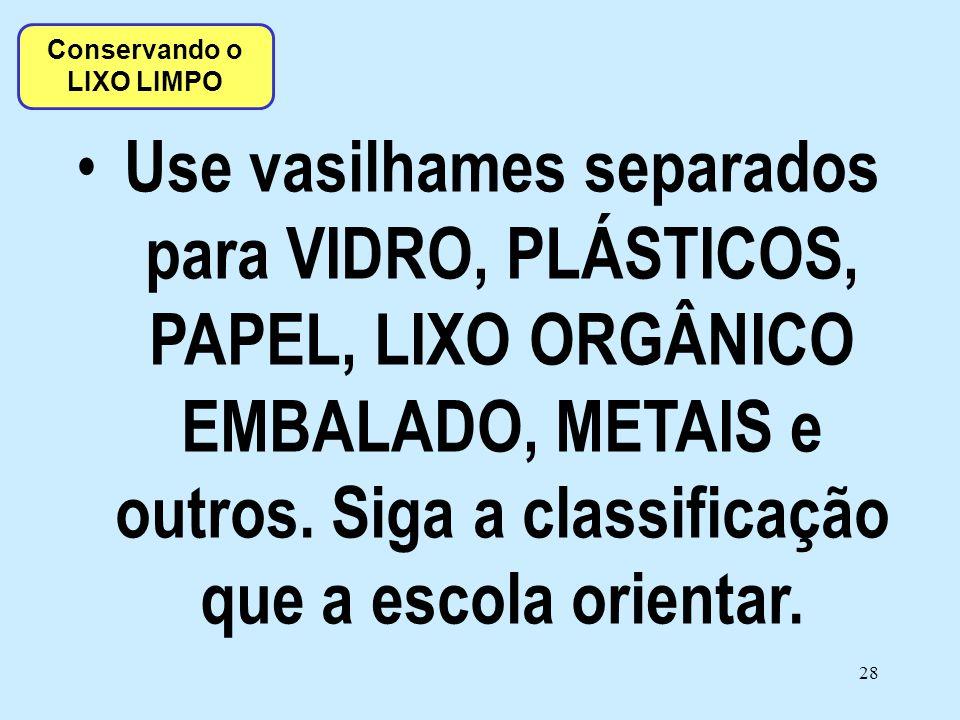 28 • Use vasilhames separados para VIDRO, PLÁSTICOS, PAPEL, LIXO ORGÂNICO EMBALADO, METAIS e outros. Siga a classificação que a escola orientar. Conse