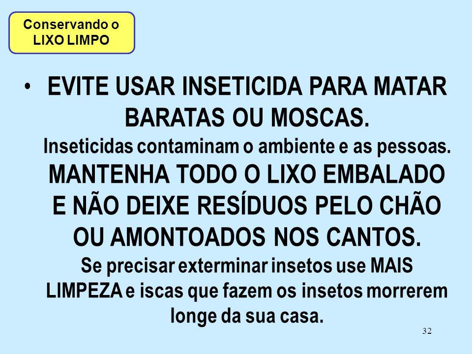 32 • EVITE USAR INSETICIDA PARA MATAR BARATAS OU MOSCAS. Inseticidas contaminam o ambiente e as pessoas. MANTENHA TODO O LIXO EMBALADO E NÃO DEIXE RES