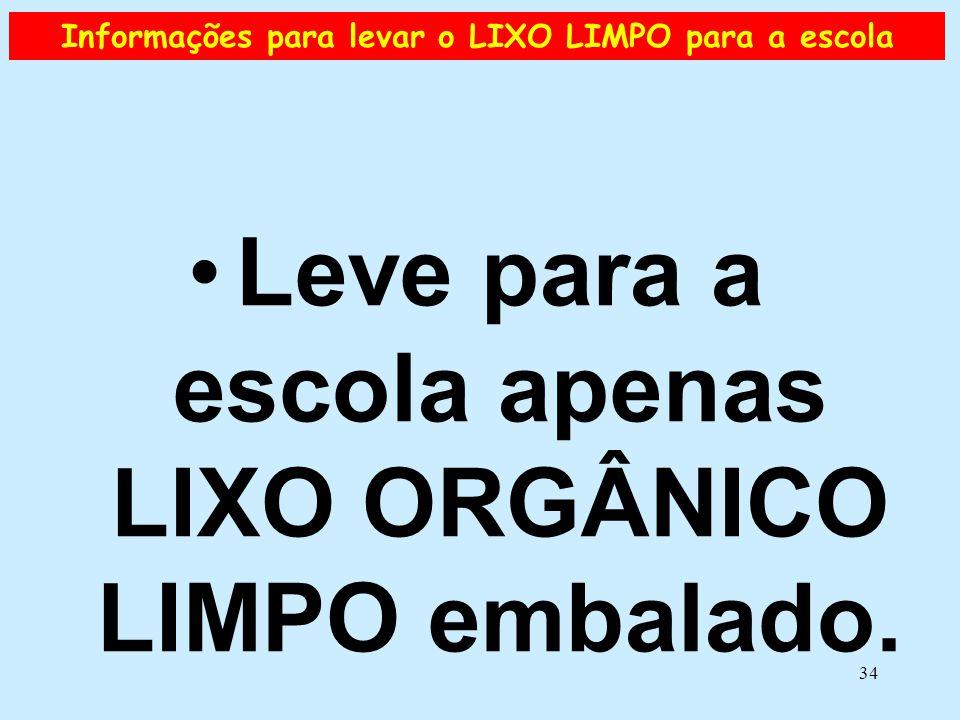 34 Informações para levar o LIXO LIMPO para a escola •Leve para a escola apenas LIXO ORGÂNICO LIMPO embalado.