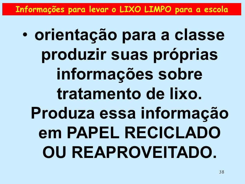 38 Informações para levar o LIXO LIMPO para a escola •orientação para a classe produzir suas próprias informações sobre tratamento de lixo. Produza es
