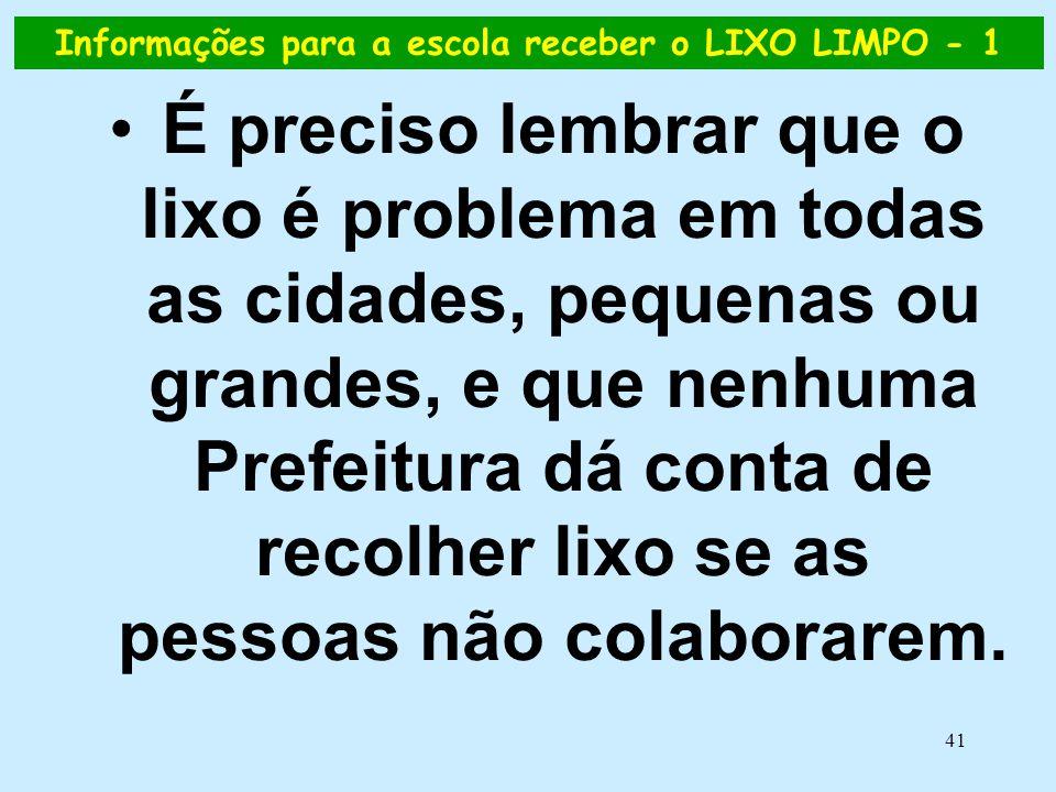 41 Informações para a escola receber o LIXO LIMPO - 1 •É preciso lembrar que o lixo é problema em todas as cidades, pequenas ou grandes, e que nenhuma