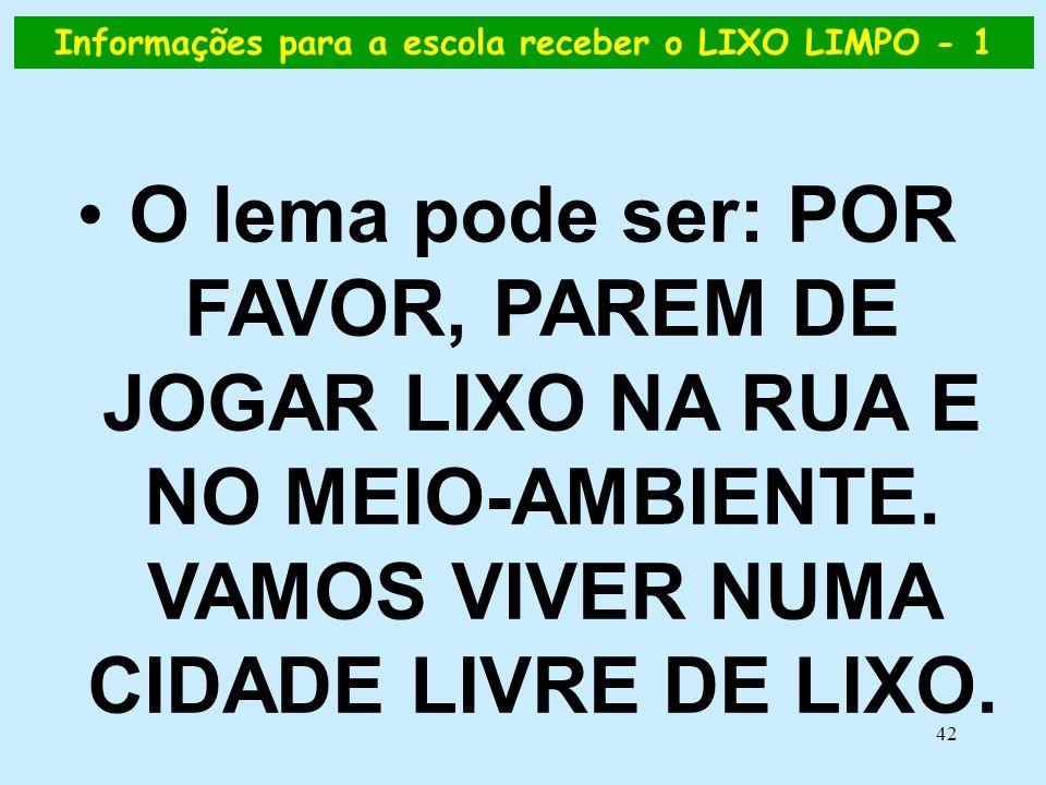 42 Informações para a escola receber o LIXO LIMPO - 1 •O lema pode ser: POR FAVOR, PAREM DE JOGAR LIXO NA RUA E NO MEIO-AMBIENTE. VAMOS VIVER NUMA CID