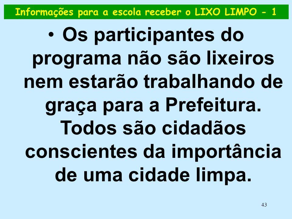 43 Informações para a escola receber o LIXO LIMPO - 1 •Os participantes do programa não são lixeiros nem estarão trabalhando de graça para a Prefeitur