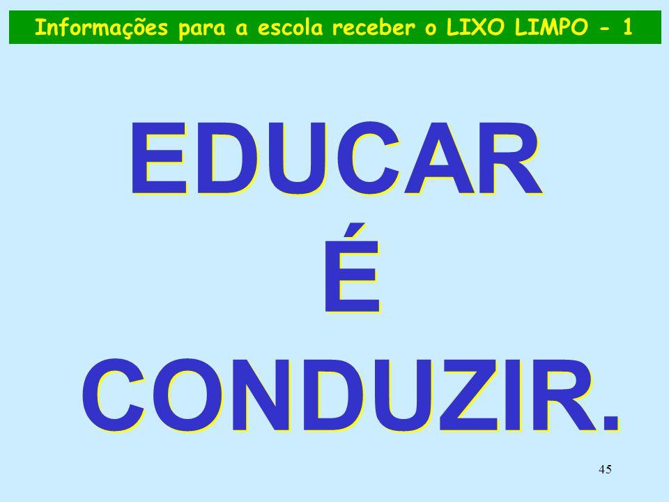 45 EDUCAR É CONDUZIR. Informações para a escola receber o LIXO LIMPO - 1