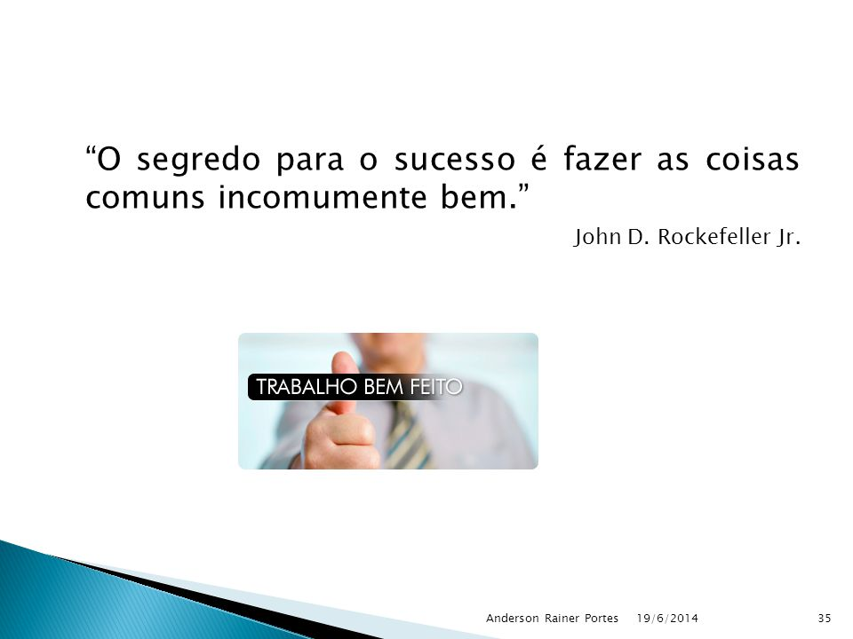"""""""O segredo para o sucesso é fazer as coisas comuns incomumente bem."""" John D. Rockefeller Jr. 19/6/2014Anderson Rainer Portes35"""