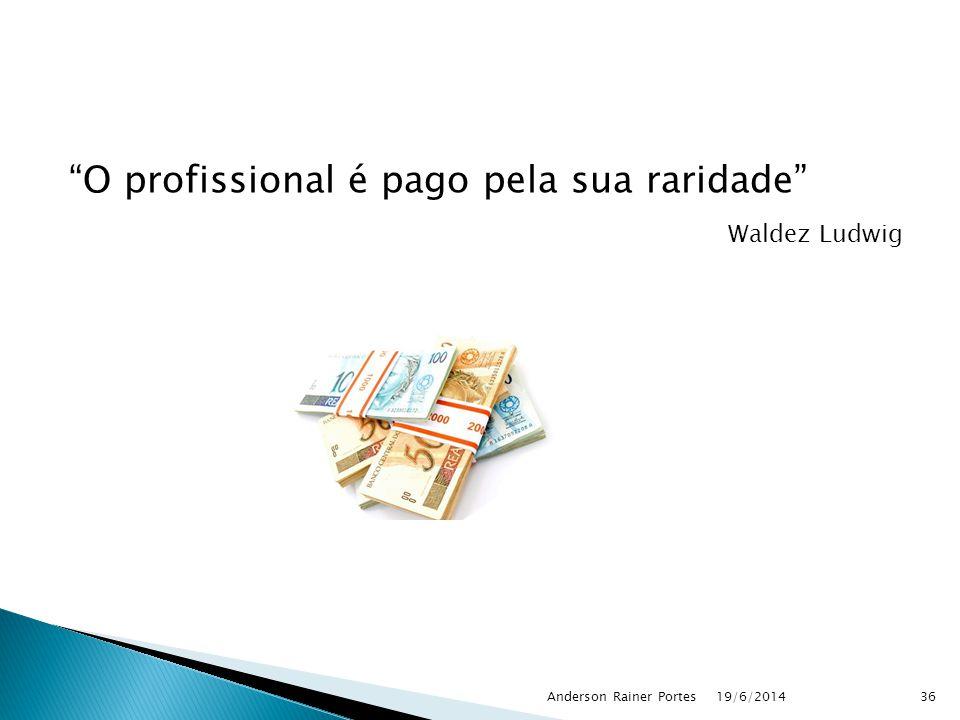 O profissional é pago pela sua raridade Waldez Ludwig 19/6/2014Anderson Rainer Portes36