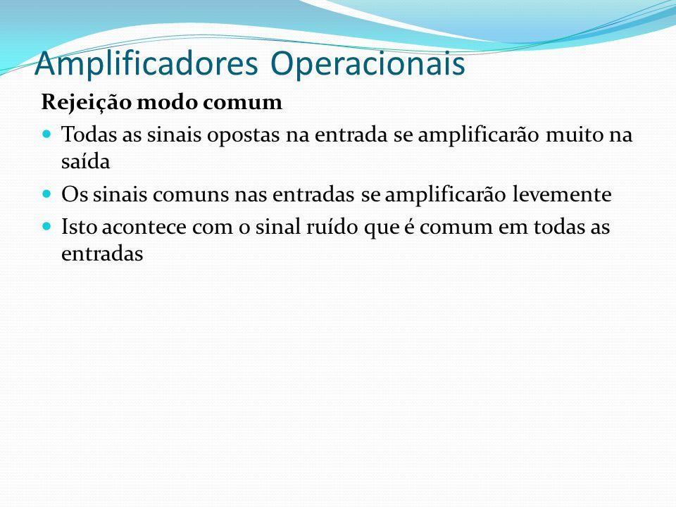 Amplificadores Operacionais Rejeição modo comum  Todas as sinais opostas na entrada se amplificarão muito na saída  Os sinais comuns nas entradas se