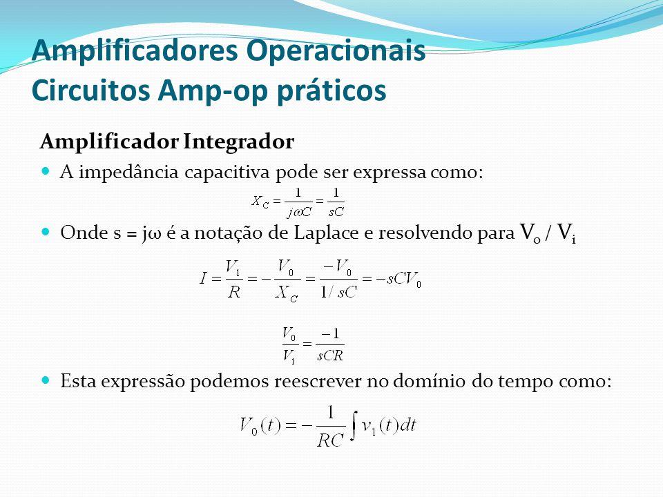 Amplificadores Operacionais Circuitos Amp-op práticos Amplificador Integrador  A impedância capacitiva pode ser expressa como:  Onde s = jω é a notação de Laplace e resolvendo para V o / V i  Esta expressão podemos reescrever no domínio do tempo como: