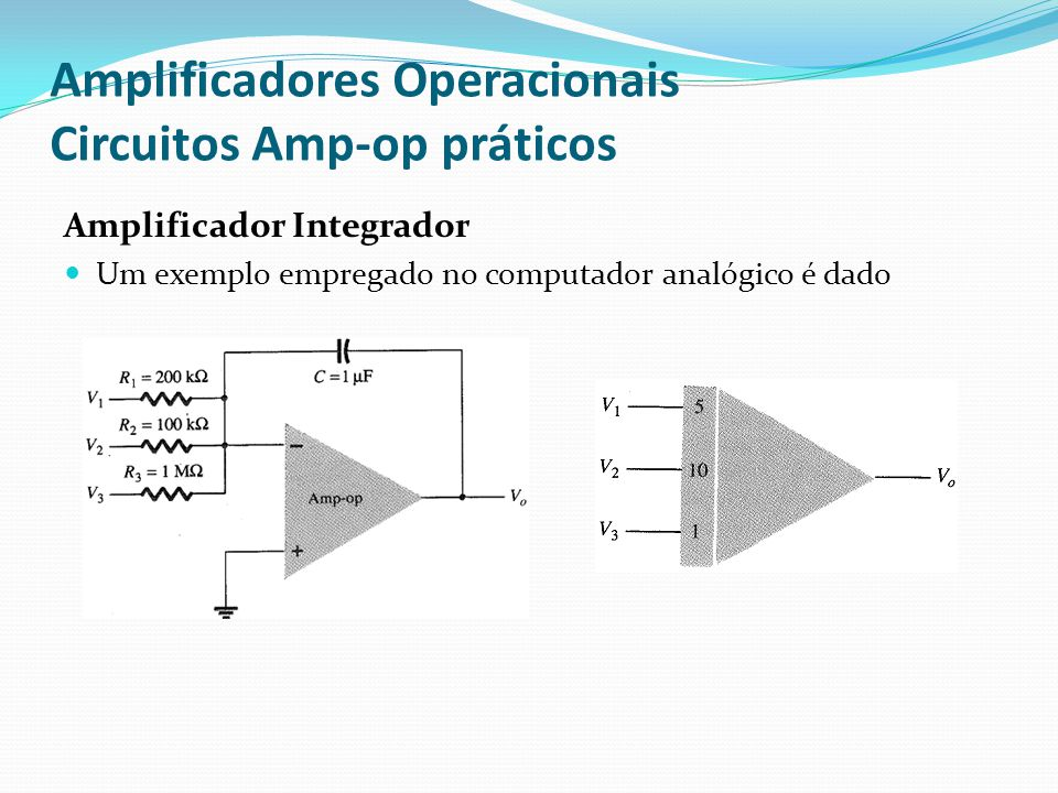 Amplificadores Operacionais Circuitos Amp-op práticos Amplificador Integrador  Um exemplo empregado no computador analógico é dado