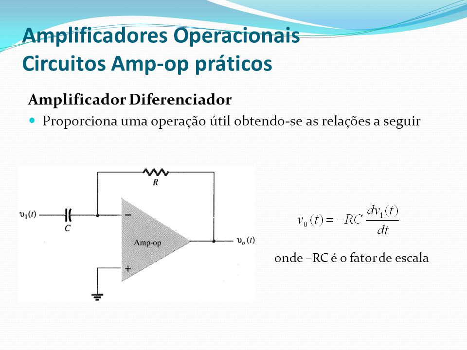 Amplificadores Operacionais Circuitos Amp-op práticos Amplificador Diferenciador  Proporciona uma operação útil obtendo-se as relações a seguir onde