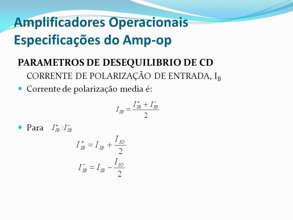 Amplificadores Operacionais Especificações do Amp-op PARAMETROS DE DESEQUILIBRIO DE CD CORRENTE DE POLARIZAÇÃO DE ENTRADA, I B  Corrente de polarizaç