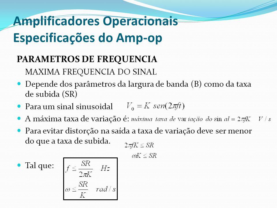 Amplificadores Operacionais Especificações do Amp-op PARAMETROS DE FREQUENCIA MAXIMA FREQUENCIA DO SINAL  Depende dos parâmetros da largura de banda (B) como da taxa de subida (SR)  Para um sinal sinusoidal  A máxima taxa de variação é:  Para evitar distorção na saída a taxa de variação deve ser menor do que a taxa de subida.