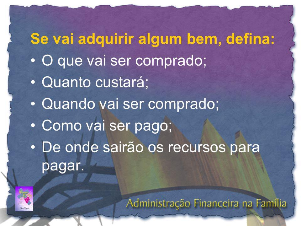 Se vai adquirir algum bem, defina: •O que vai ser comprado; •Quanto custará; •Quando vai ser comprado; •Como vai ser pago; •De onde sairão os recursos