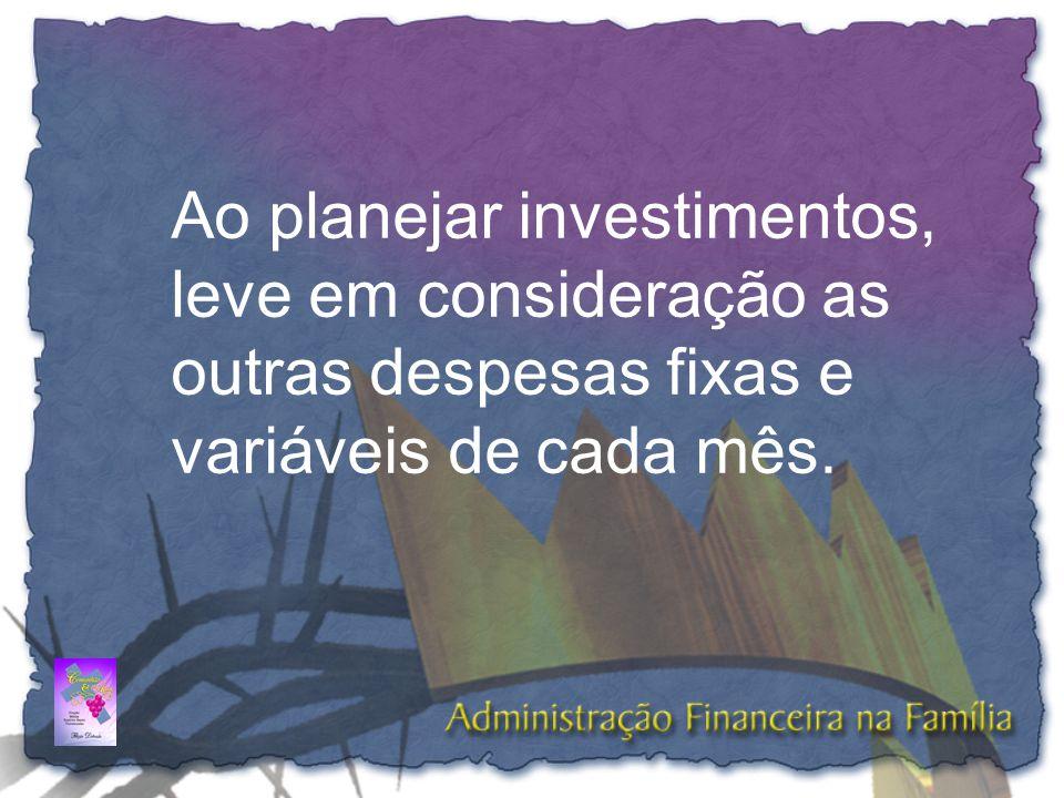Ao planejar investimentos, leve em consideração as outras despesas fixas e variáveis de cada mês.