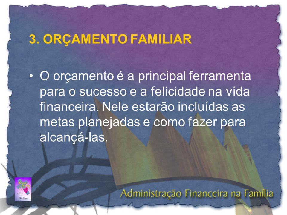 3. ORÇAMENTO FAMILIAR •O orçamento é a principal ferramenta para o sucesso e a felicidade na vida financeira. Nele estarão incluídas as metas planejad