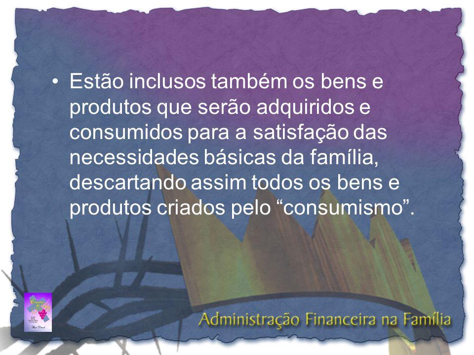 •Estão inclusos também os bens e produtos que serão adquiridos e consumidos para a satisfação das necessidades básicas da família, descartando assim t