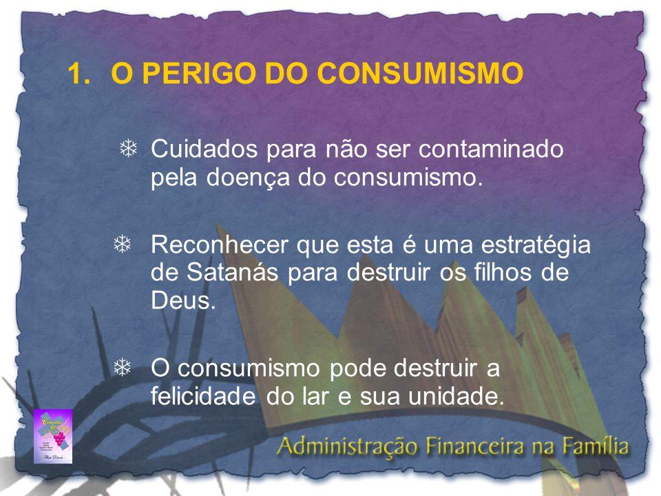 1.O PERIGO DO CONSUMISMO  Cuidados para não ser contaminado pela doença do consumismo. TReconhecer que esta é uma estratégia de Satanás para destruir