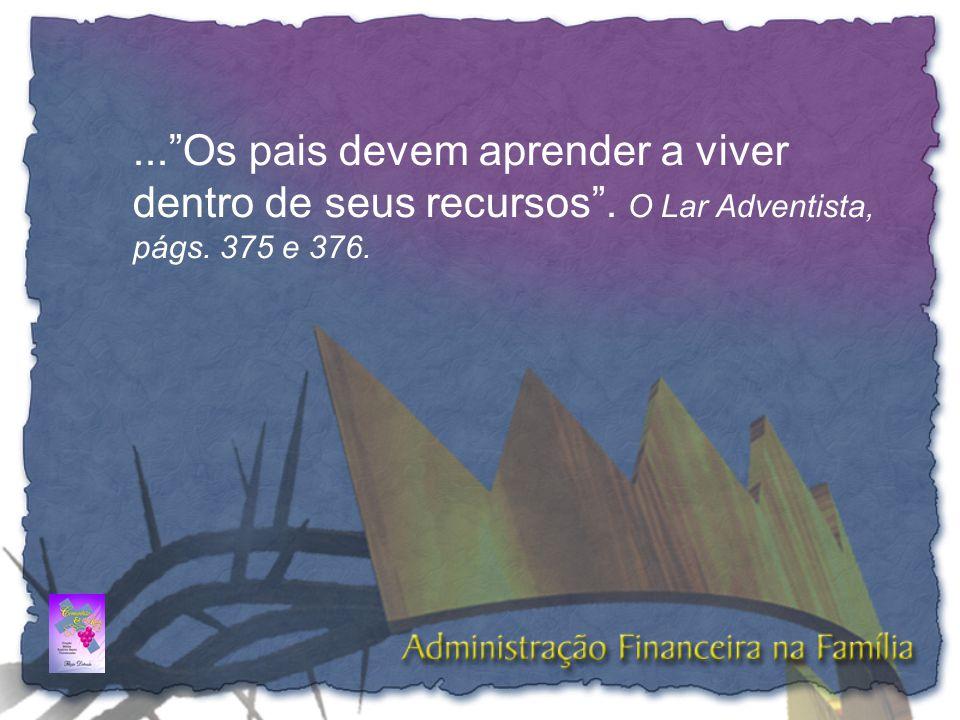 """...""""Os pais devem aprender a viver dentro de seus recursos"""". O Lar Adventista, págs. 375 e 376."""