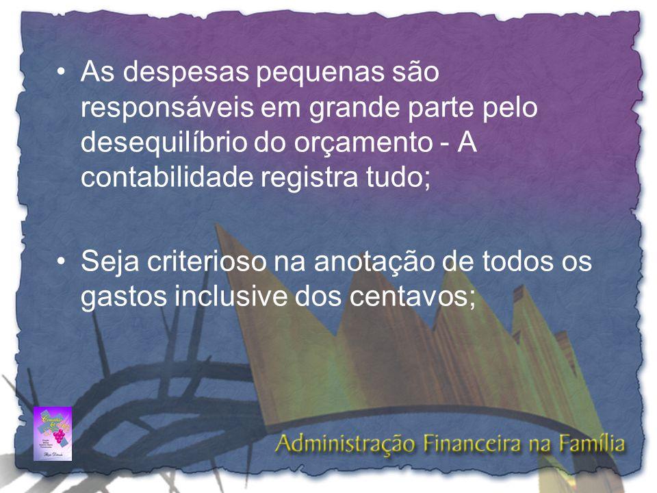 •As despesas pequenas são responsáveis em grande parte pelo desequilíbrio do orçamento - A contabilidade registra tudo; •Seja criterioso na anotação d