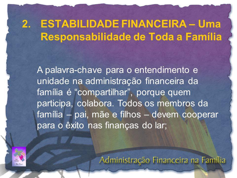 2. ESTABILIDADE FINANCEIRA – Uma Responsabilidade de Toda a Família A palavra-chave para o entendimento e unidade na administração financeira da famíl