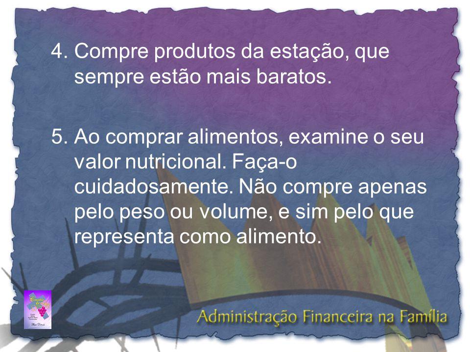 4.Compre produtos da estação, que sempre estão mais baratos. 5.Ao comprar alimentos, examine o seu valor nutricional. Faça-o cuidadosamente. Não compr