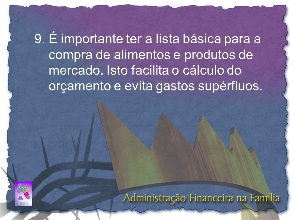 9.É importante ter a lista básica para a compra de alimentos e produtos de mercado. Isto facilita o cálculo do orçamento e evita gastos supérfluos.