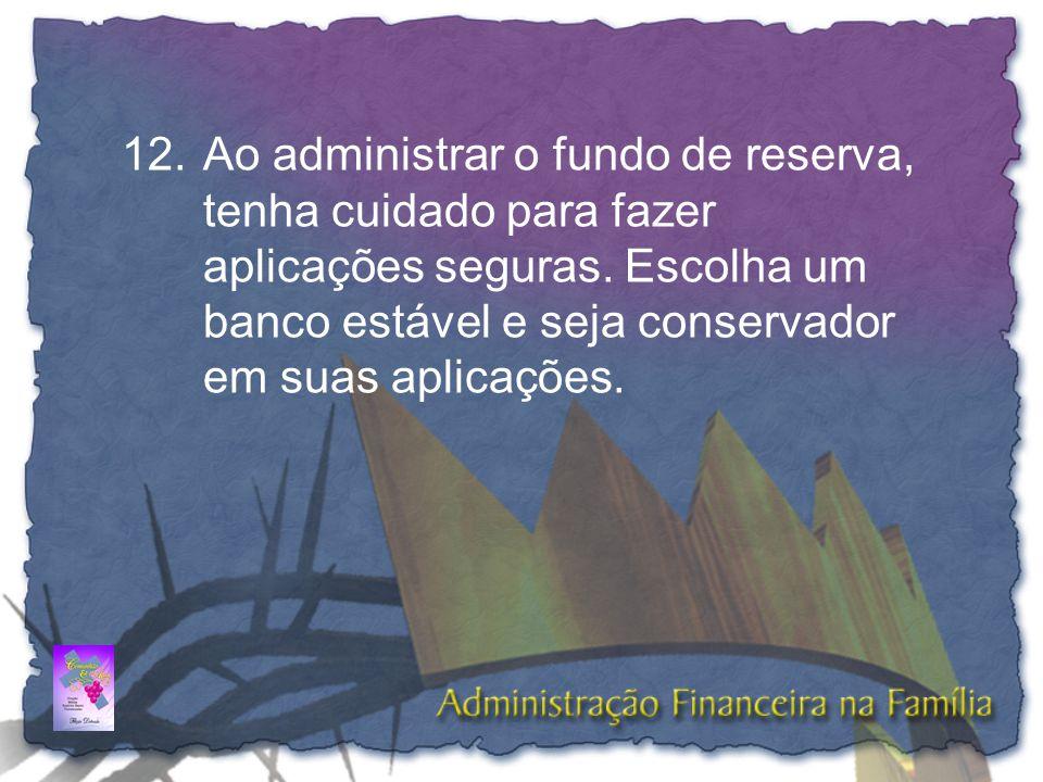 12.Ao administrar o fundo de reserva, tenha cuidado para fazer aplicações seguras. Escolha um banco estável e seja conservador em suas aplicações.