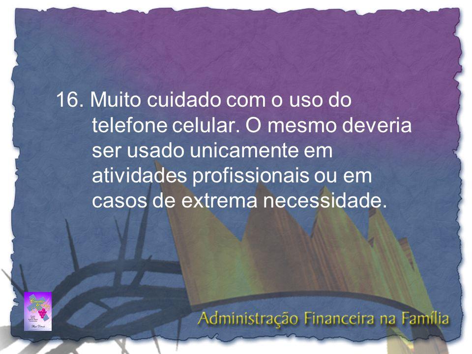 16. Muito cuidado com o uso do telefone celular. O mesmo deveria ser usado unicamente em atividades profissionais ou em casos de extrema necessidade.