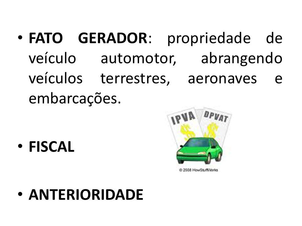 • FATO GERADOR: propriedade de veículo automotor, abrangendo veículos terrestres, aeronaves e embarcações. • FISCAL • ANTERIORIDADE